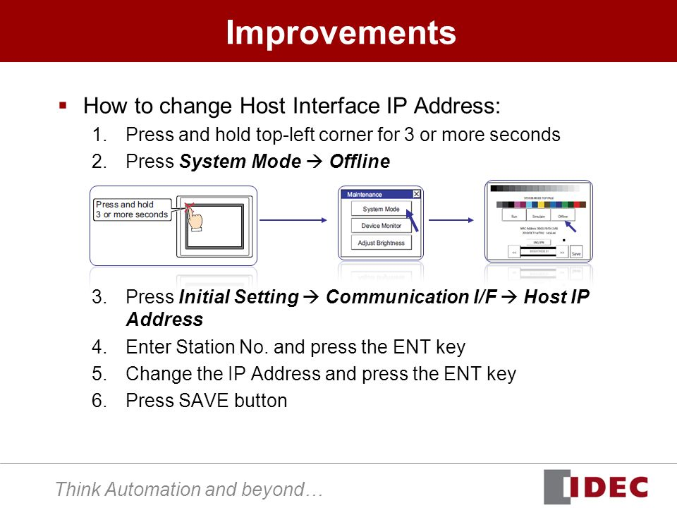 Think Automation and beyond… Improvements How to change Host Interface IP Address: 1.Press and hold top-left corner for 3 or more seconds 2.Press System Mode Offline 3.Press Initial Setting Communication I/F Host IP Address 4.Enter Station No.