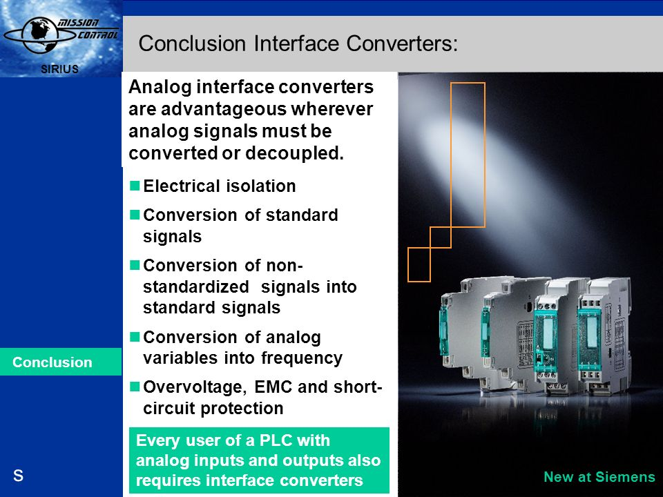 Automation and Drives s SIRIUS 22 SIRIUS s Analog interface converters are advantageous wherever analog signals must be converted or decoupled. Electr
