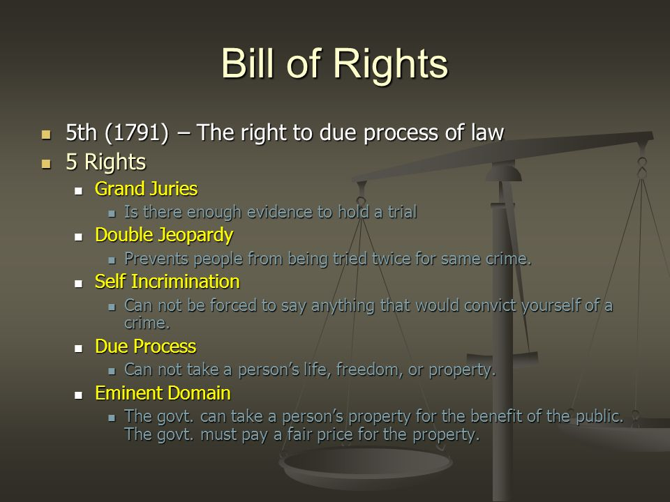 Bill of Rights 6th (1791) – Right to a speedy trial, including the right to be represented by a lawyer 6th (1791) – Right to a speedy trial, including the right to be represented by a lawyer Rights of the Accused Rights of the Accused Must be told what you are being tried for Must be told what you are being tried for Must be given a prompt trial in public Must be given a prompt trial in public Guilt or innocence must be decided by a jury of the area of the crime Guilt or innocence must be decided by a jury of the area of the crime Accused has right to be present when witnesses speak Accused has right to be present when witnesses speak Accused has right to lawyer Accused has right to lawyer