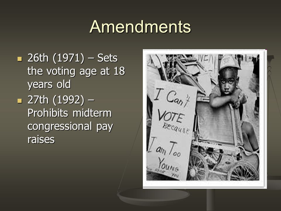 Amendments 26th (1971) – Sets the voting age at 18 years old 26th (1971) – Sets the voting age at 18 years old 27th (1992) – Prohibits midterm congres