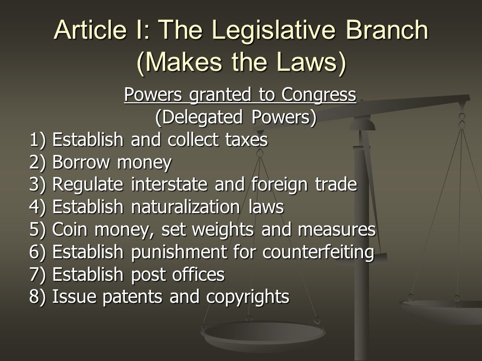 Article I: The Legislative Branch (Makes the Laws) Powers granted to Congress Powers granted to Congress (Delegated Powers) (Delegated Powers) 9) Establish federal courts 10) Punish for piracy 11) Declare war 12-14) Establish and regulate an army and navy 15-16) Govern a militia (National Guard) 17) Establish and govern the District of Columbia 18) Elastic Clause: Congress has the power to make all laws necessary and proper to carry out its duties (Unpredictable futuristic laws).