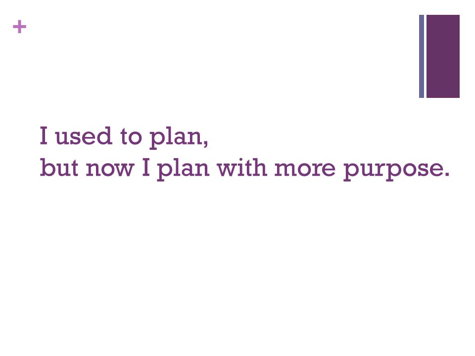 + I used to plan, but now I plan with more purpose.
