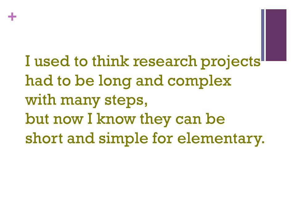 + I used to think research projects had to be long and complex with many steps, but now I know they can be short and simple for elementary.