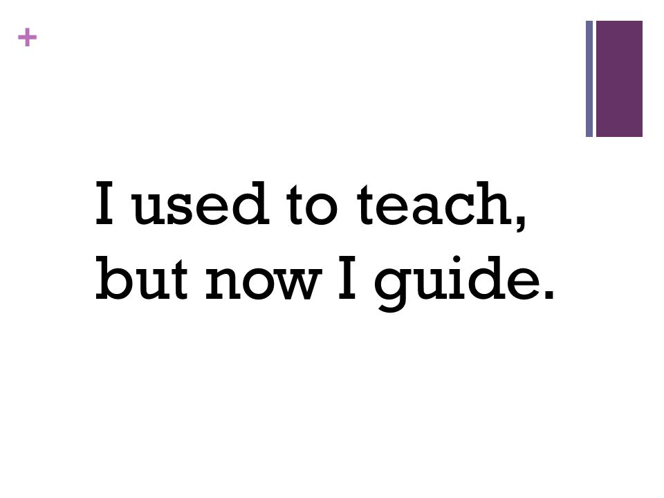 + I used to teach, but now I guide.