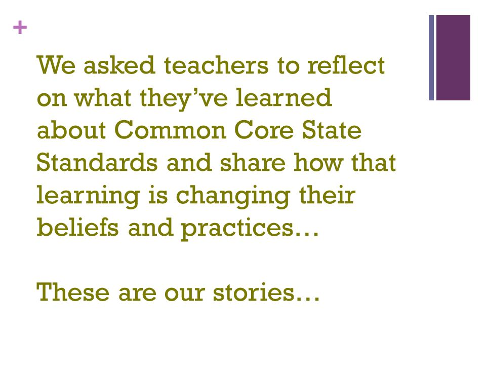 + We asked teachers to reflect on what theyve learned about Common Core State Standards and share how that learning is changing their beliefs and practices… These are our stories…