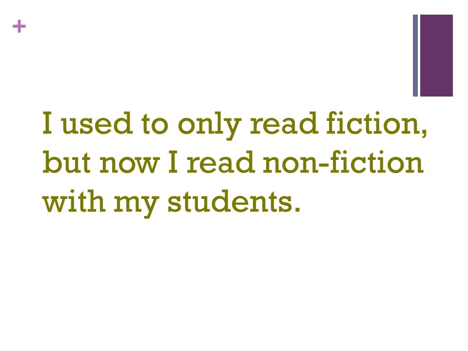 + I used to only read fiction, but now I read non-fiction with my students.
