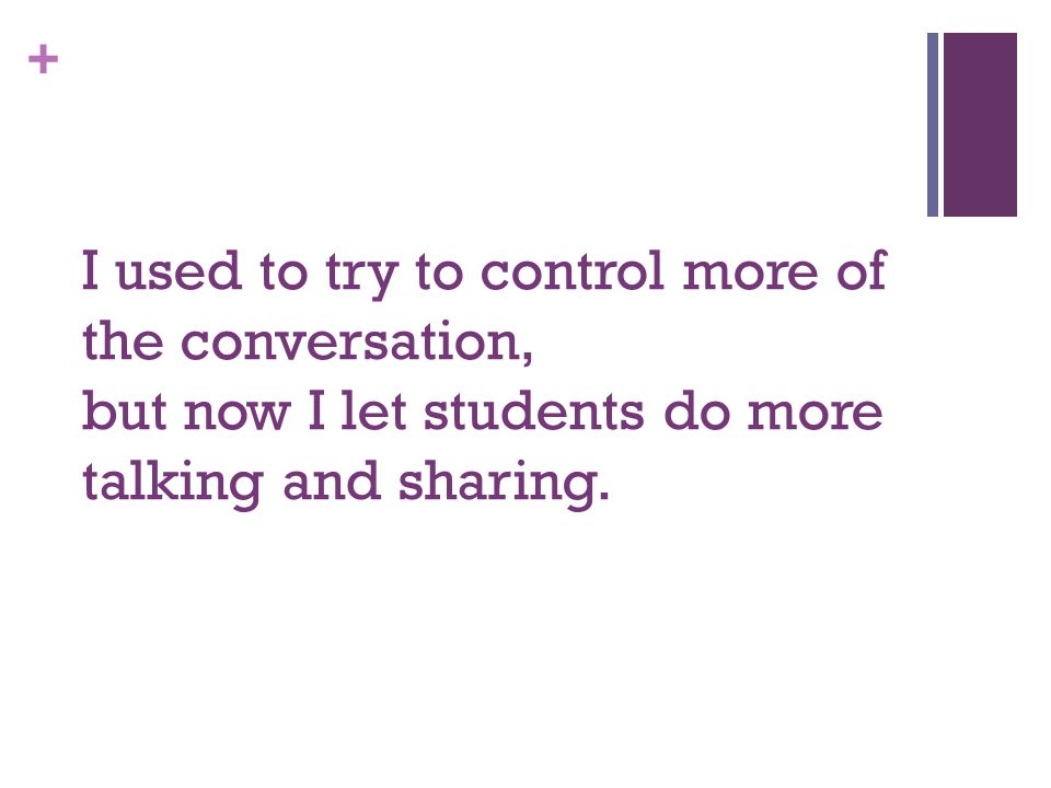 + I used to try to control more of the conversation, but now I let students do more talking and sharing.