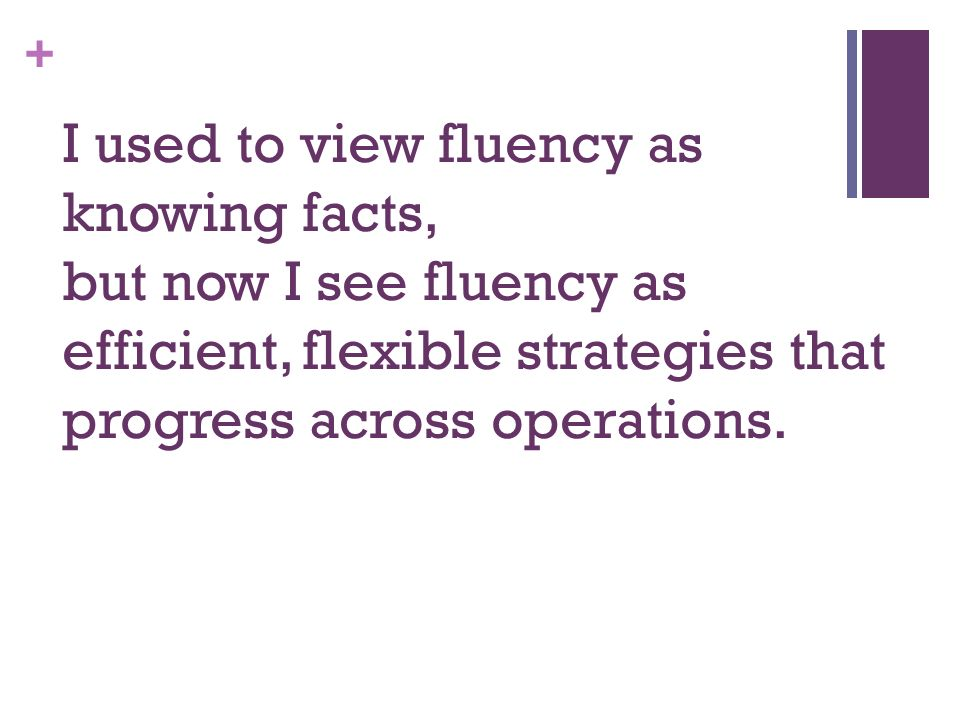 + I used to view fluency as knowing facts, but now I see fluency as efficient, flexible strategies that progress across operations.