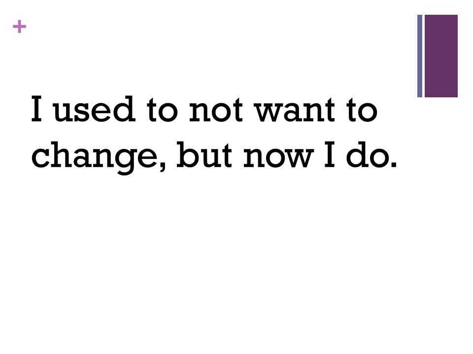 + I used to not want to change, but now I do.