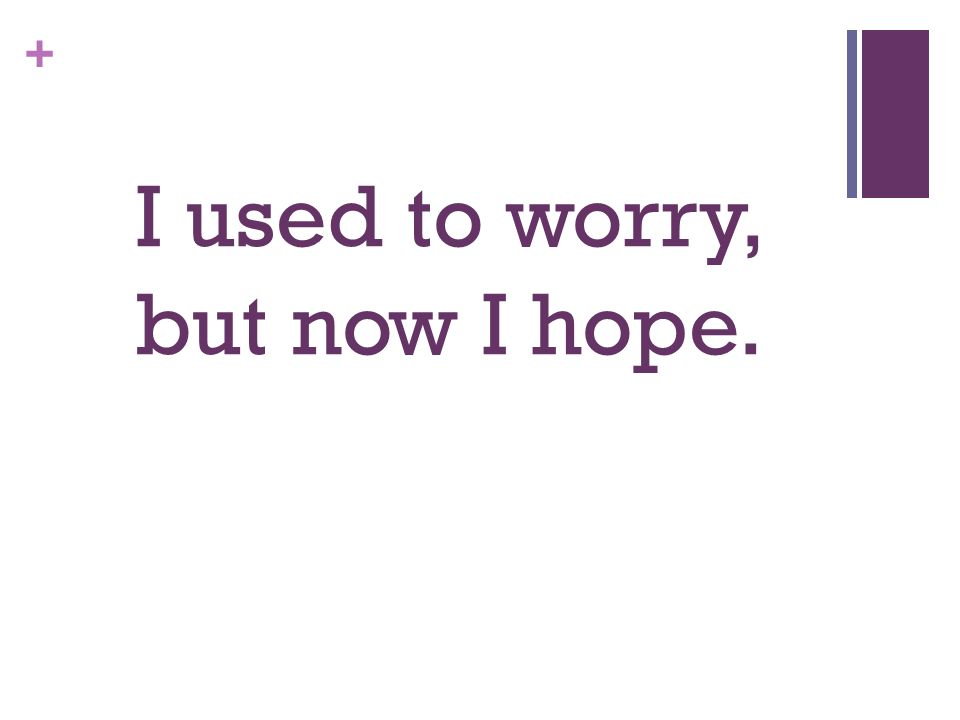 + I used to worry, but now I hope.