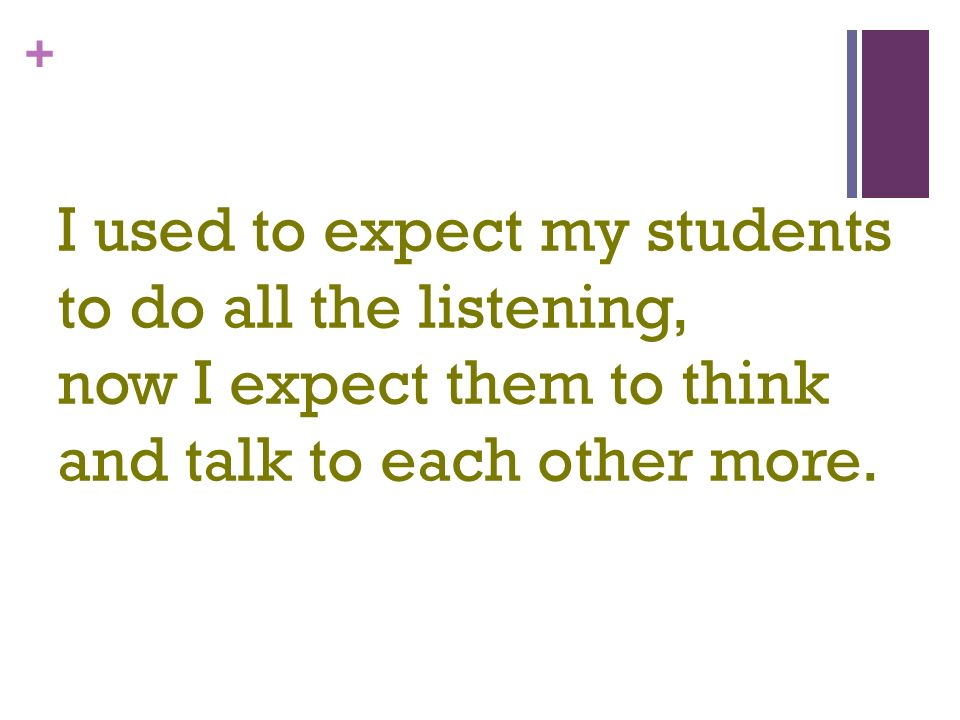 + I used to expect my students to do all the listening, now I expect them to think and talk to each other more.