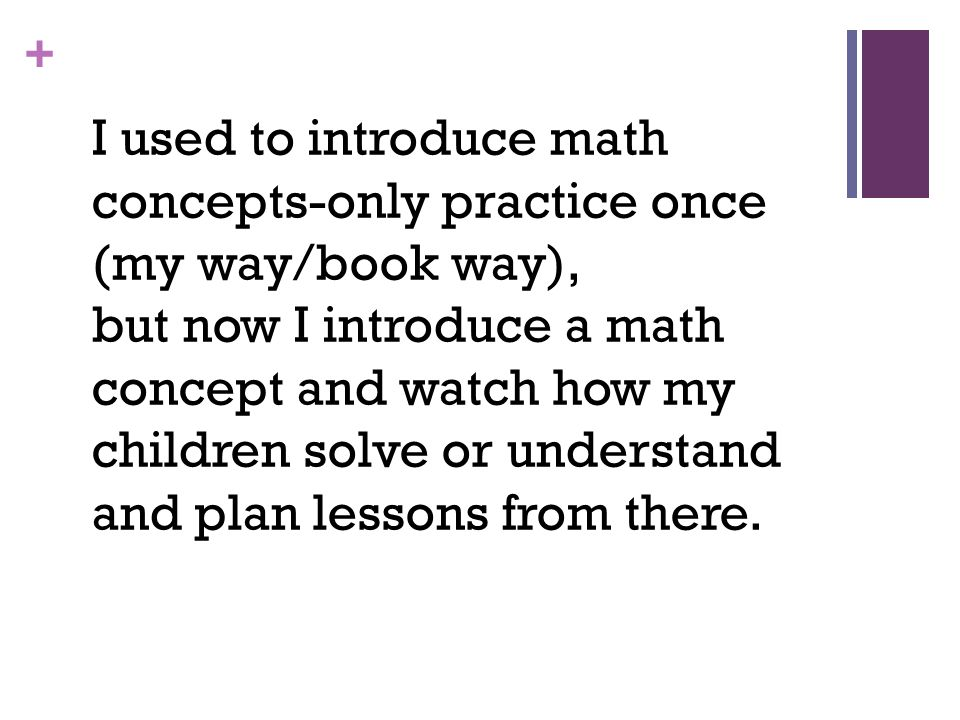 + I used to introduce math concepts-only practice once (my way/book way), but now I introduce a math concept and watch how my children solve or understand and plan lessons from there.