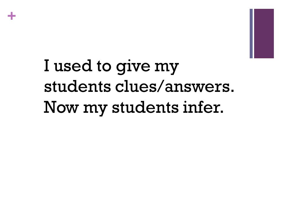 + I used to talk at the students to tell them what they needed to know, but now I try very hard to let them talk and discover for themselves (with guidance) what I want them to know.