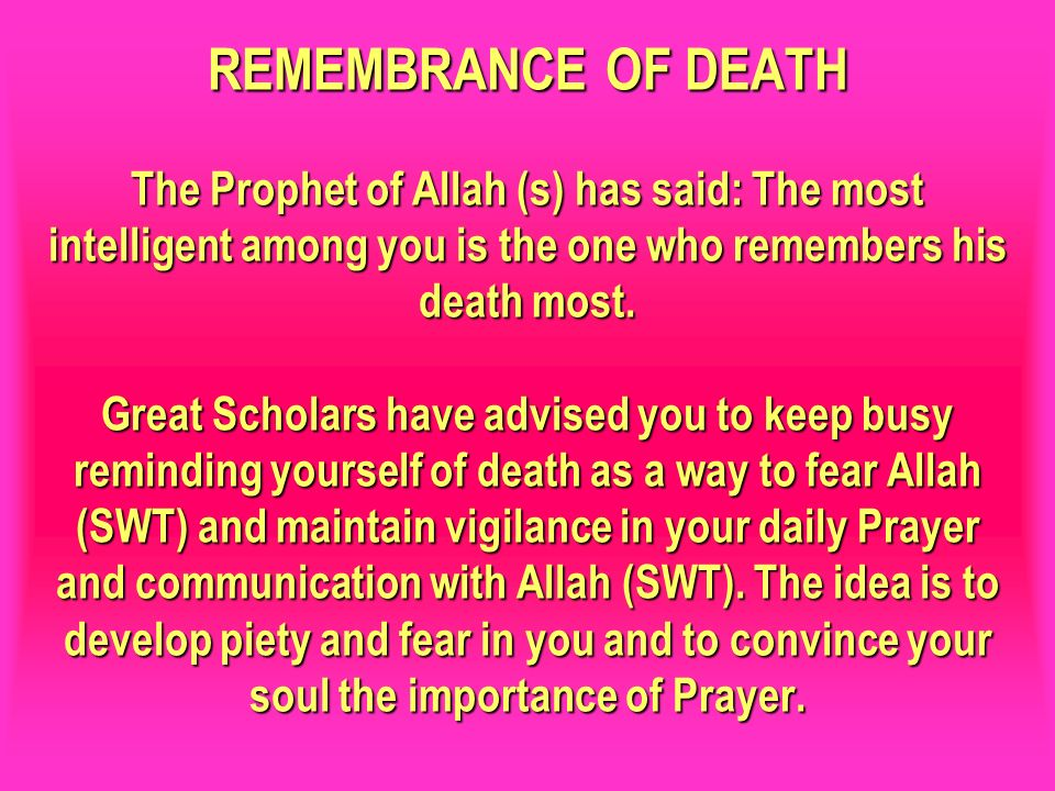 REMEMBRANCE OF DEATH The Prophet of Allah (s) has said: The most intelligent among you is the one who remembers his death most. Great Scholars have ad