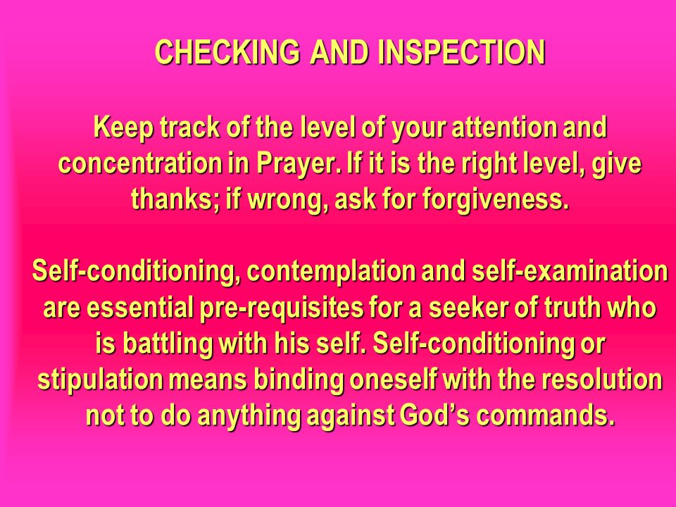 CHECKING AND INSPECTION Keep track of the level of your attention and concentration in Prayer. If it is the right level, give thanks; if wrong, ask fo