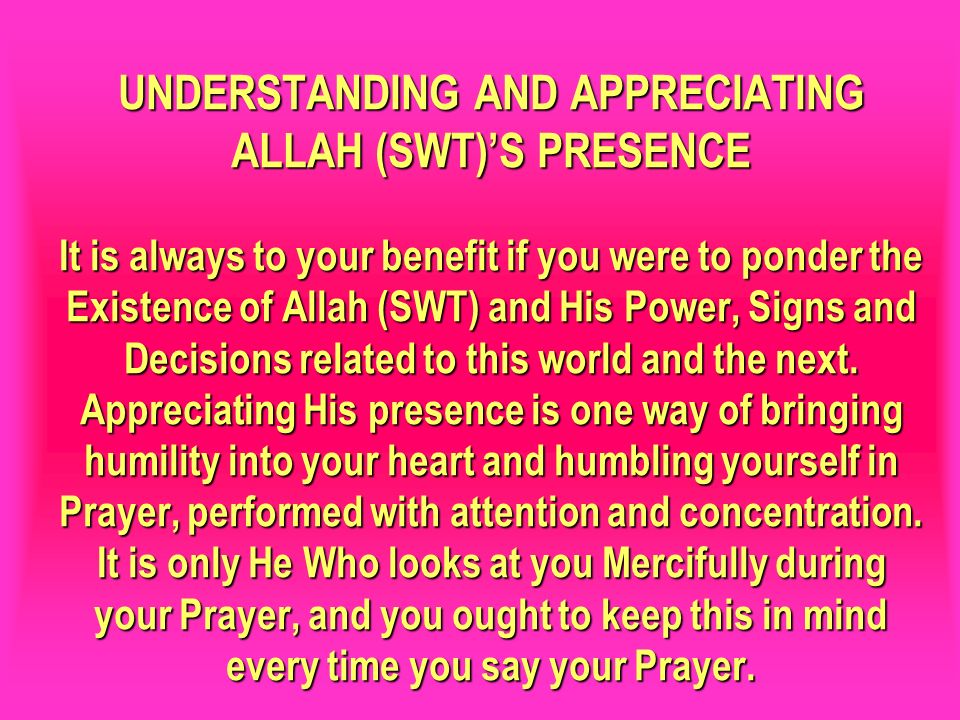 UNDERSTANDING AND APPRECIATING ALLAH (SWT)S PRESENCE It is always to your benefit if you were to ponder the Existence of Allah (SWT) and His Power, Si