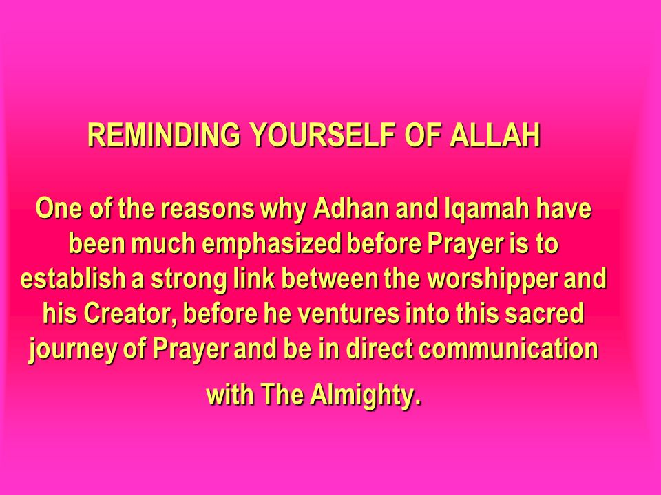 REMINDING YOURSELF OF ALLAH One of the reasons why Adhan and Iqamah have been much emphasized before Prayer is to establish a strong link between the