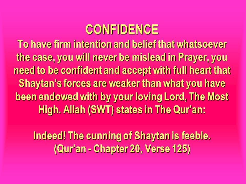 CONFIDENCE To have firm intention and belief that whatsoever the case, you will never be mislead in Prayer, you need to be confident and accept with f