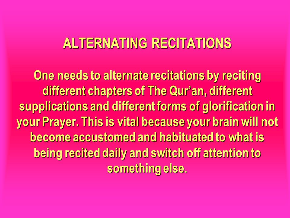 ALTERNATING RECITATIONS One needs to alternate recitations by reciting different chapters of The Quran, different supplications and different forms of