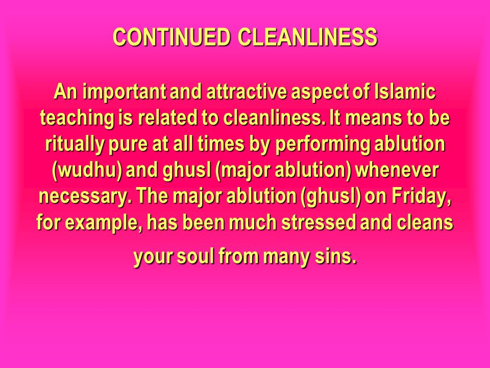 CONTINUED CLEANLINESS An important and attractive aspect of Islamic teaching is related to cleanliness. It means to be ritually pure at all times by p