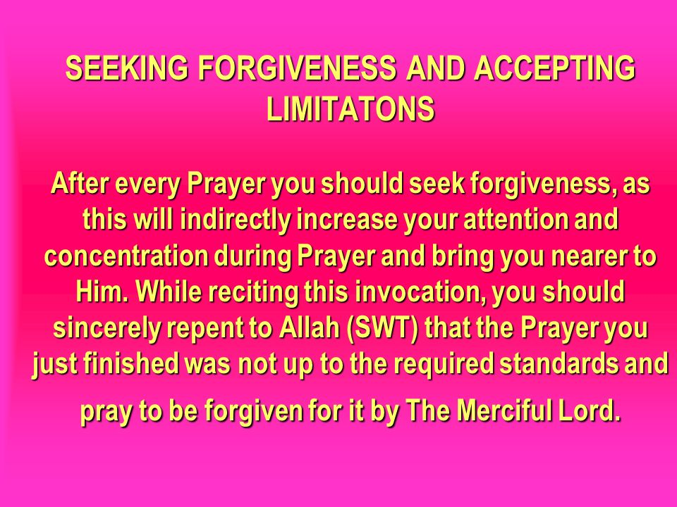 SEEKING FORGIVENESS AND ACCEPTING LIMITATONS After every Prayer you should seek forgiveness, as this will indirectly increase your attention and conce