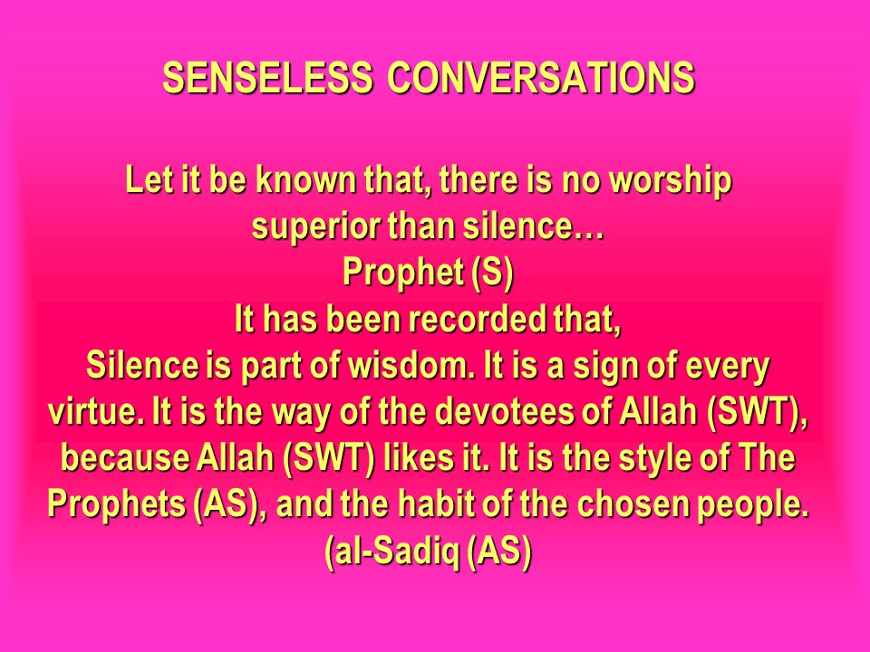 SENSELESS CONVERSATIONS Let it be known that, there is no worship superior than silence… Prophet (S) It has been recorded that, Silence is part of wis
