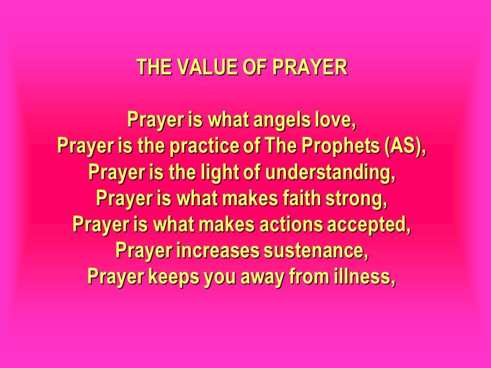 THE VALUE OF PRAYER Prayer is what angels love, Prayer is the practice of The Prophets (AS), Prayer is the light of understanding, Prayer is what make