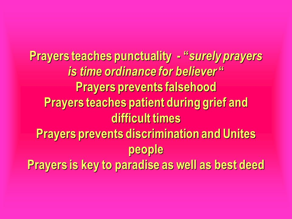 Prayers teaches punctuality - surely prayers is time ordinance for believer Prayers prevents falsehood Prayers teaches patient during grief and diffic