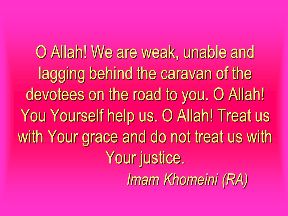 O Allah! We are weak, unable and lagging behind the caravan of the devotees on the road to you. O Allah! You Yourself help us. O Allah! Treat us with