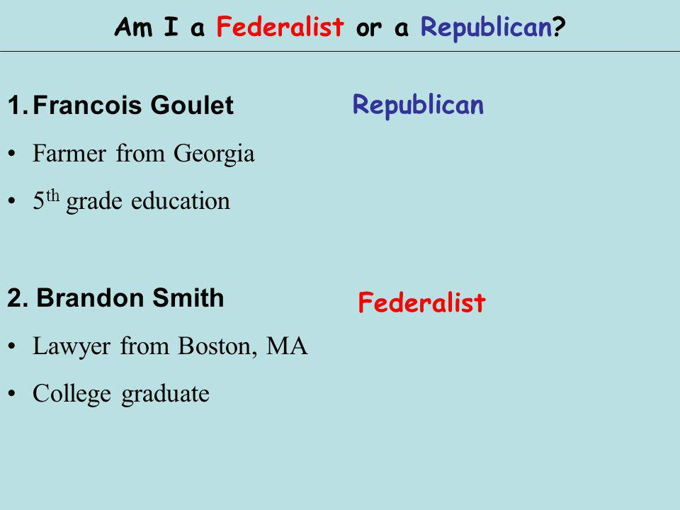 1.Francois Goulet Farmer from Georgia 5 th grade education Am I a Federalist or a Republican? 2. Brandon Smith Lawyer from Boston, MA College graduate