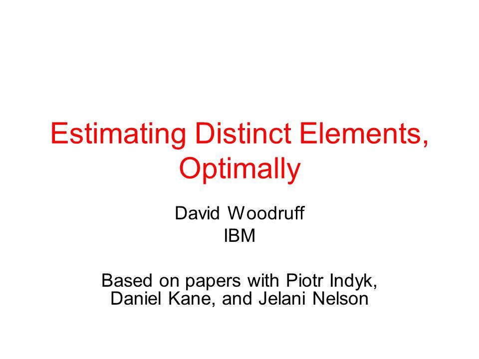 Estimating Distinct Elements, Optimally David Woodruff IBM Based on papers with Piotr Indyk, Daniel Kane, and Jelani Nelson