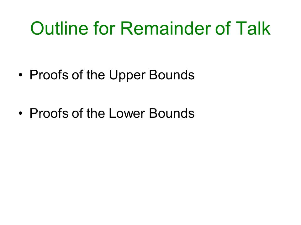 Outline for Remainder of Talk Proofs of the Upper Bounds Proofs of the Lower Bounds
