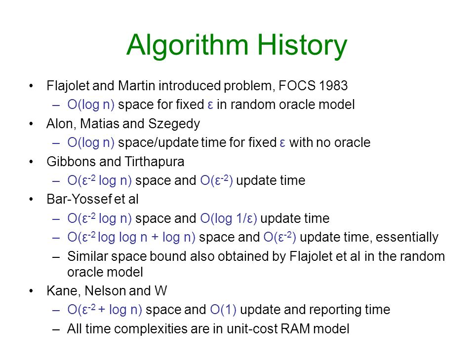 Algorithm History Flajolet and Martin introduced problem, FOCS 1983 –O(log n) space for fixed ε in random oracle model Alon, Matias and Szegedy –O(log