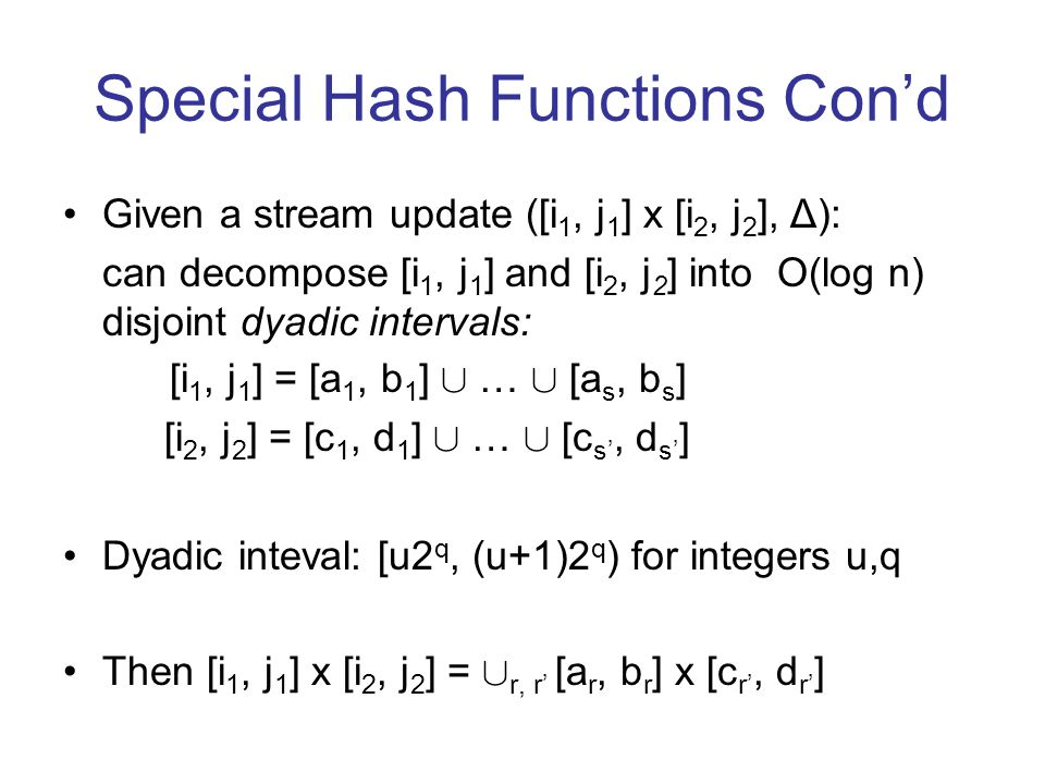 Special Hash Functions Cond Given a stream update ([i 1, j 1 ] x [i 2, j 2 ], Δ): can decompose [i 1, j 1 ] and [i 2, j 2 ] into O(log n) disjoint dyadic intervals: [i 1, j 1 ] = [a 1, b 1 ] [ … [ [a s, b s ] [i 2, j 2 ] = [c 1, d 1 ] [ … [ [c s, d s ] Dyadic inteval: [u2 q, (u+1)2 q ) for integers u,q Then [i 1, j 1 ] x [i 2, j 2 ] = [ r, r [a r, b r ] x [c r, d r ]