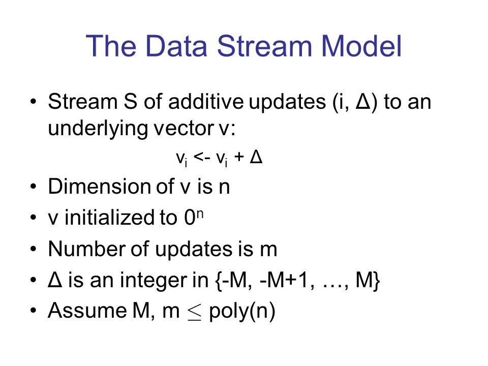 The Data Stream Model Stream S of additive updates (i, Δ) to an underlying vector v: v i <- v i + Δ Dimension of v is n v initialized to 0 n Number of updates is m Δ is an integer in {-M, -M+1, …, M} Assume M, m · poly(n)