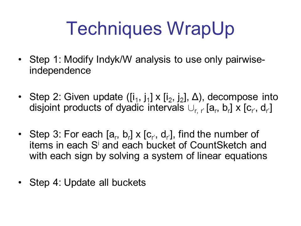 Techniques WrapUp Step 1: Modify Indyk/W analysis to use only pairwise- independence Step 2: Given update ([i 1, j 1 ] x [i 2, j 2 ], Δ), decompose into disjoint products of dyadic intervals [ r, r [a r, b r ] x [c r, d r ] Step 3: For each [a r, b r ] x [c r, d r ], find the number of items in each S i and each bucket of CountSketch and with each sign by solving a system of linear equations Step 4: Update all buckets