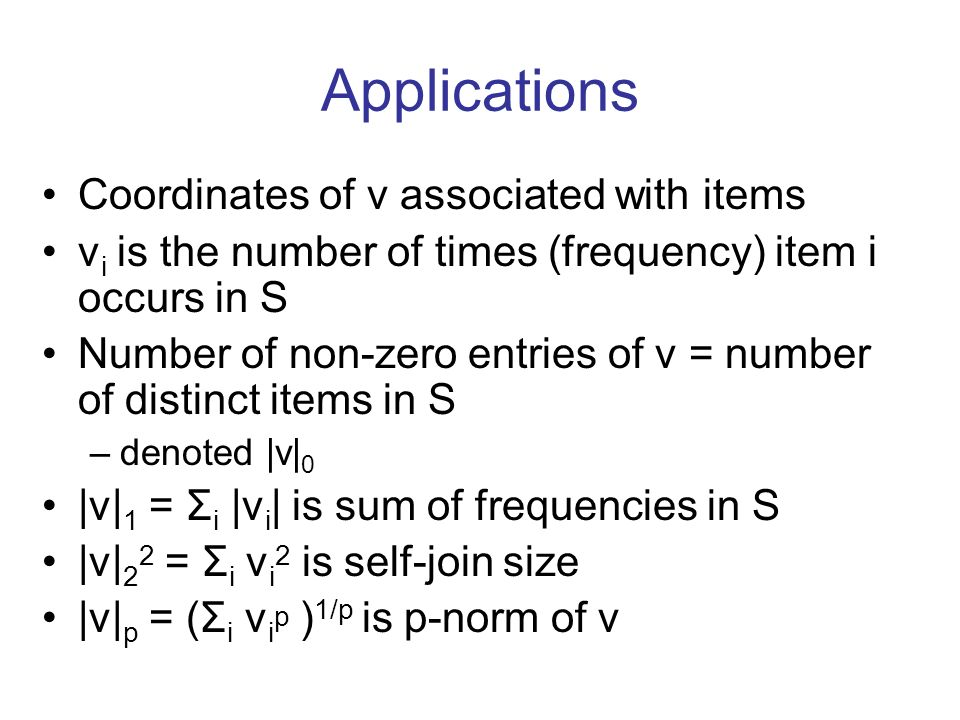 Applications Coordinates of v associated with items v i is the number of times (frequency) item i occurs in S Number of non-zero entries of v = number of distinct items in S –denoted |v| 0 |v| 1 = Σ i |v i | is sum of frequencies in S |v| 2 2 = Σ i v i 2 is self-join size |v| p = (Σ i v i p ) 1/p is p-norm of v