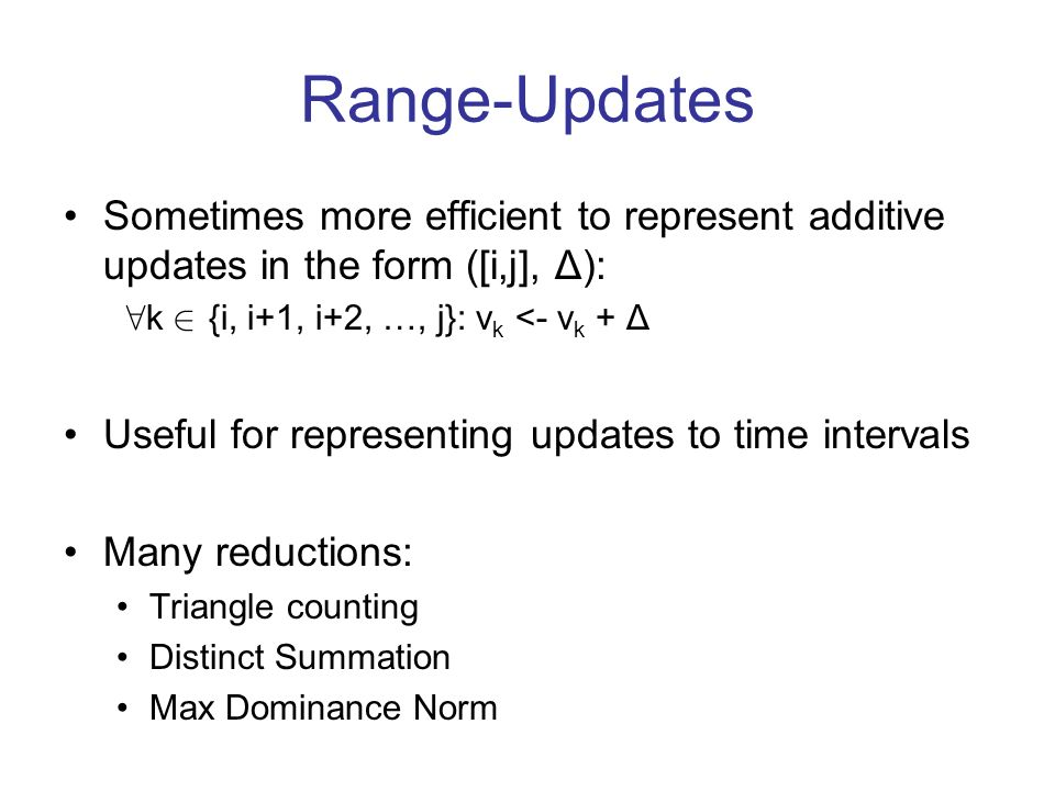 Range-Updates Sometimes more efficient to represent additive updates in the form ([i,j], Δ): 8 k 2 {i, i+1, i+2, …, j}: v k <- v k + Δ Useful for representing updates to time intervals Many reductions: Triangle counting Distinct Summation Max Dominance Norm