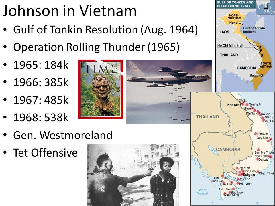Johnson in Vietnam Gulf of Tonkin Resolution (Aug. 1964) Operation Rolling Thunder (1965) 1965: 184k 1966: 385k 1967: 485k 1968: 538k Gen. Westmorelan