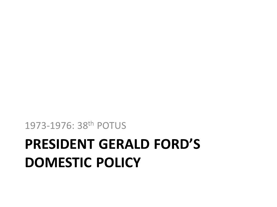 PRESIDENT GERALD FORDS DOMESTIC POLICY 1973-1976: 38 th POTUS