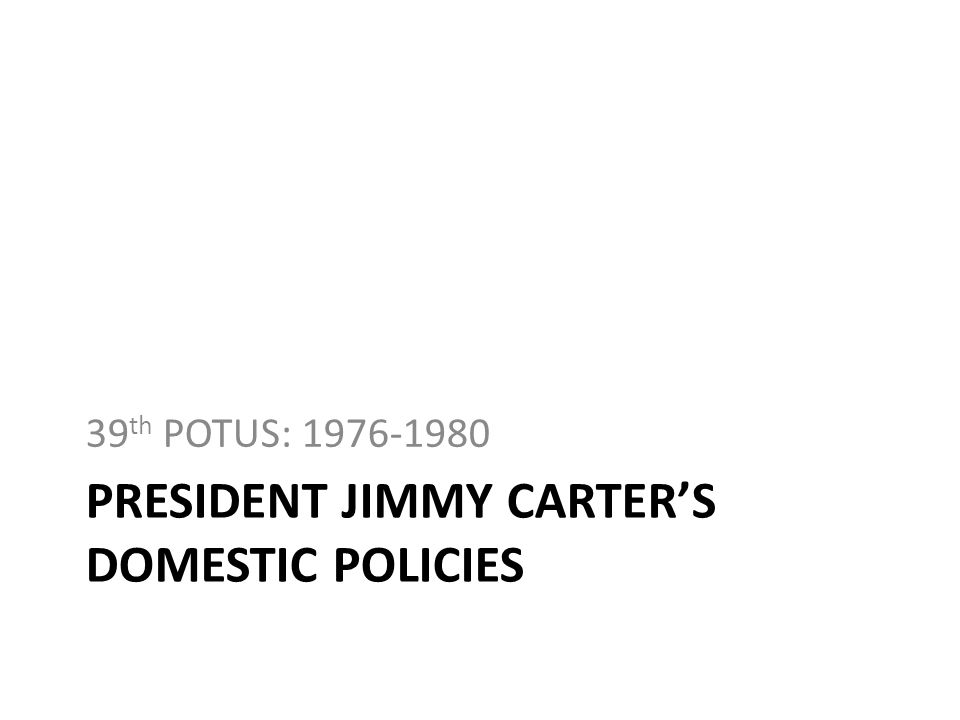 PRESIDENT JIMMY CARTERS DOMESTIC POLICIES 39 th POTUS: 1976-1980