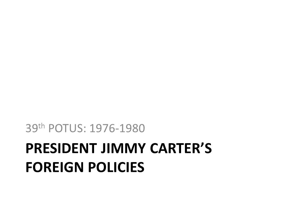 PRESIDENT JIMMY CARTERS FOREIGN POLICIES 39 th POTUS: 1976-1980
