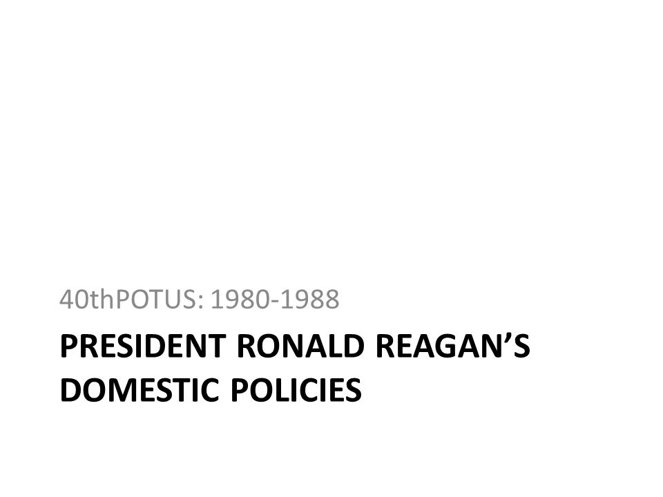 PRESIDENT RONALD REAGANS DOMESTIC POLICIES 40thPOTUS: 1980-1988