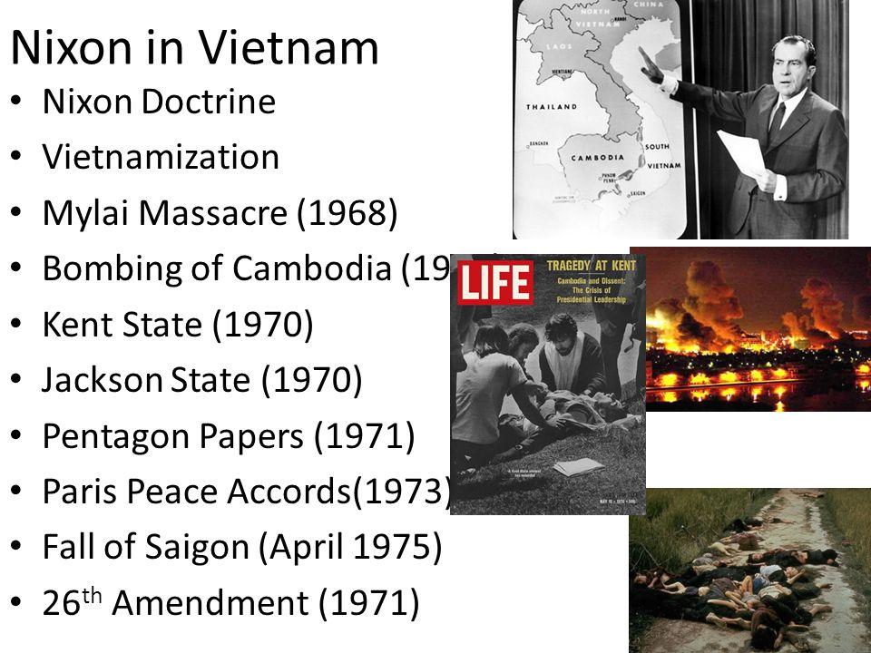 Nixon in Vietnam Nixon Doctrine Vietnamization Mylai Massacre (1968) Bombing of Cambodia (1969) Kent State (1970) Jackson State (1970) Pentagon Papers