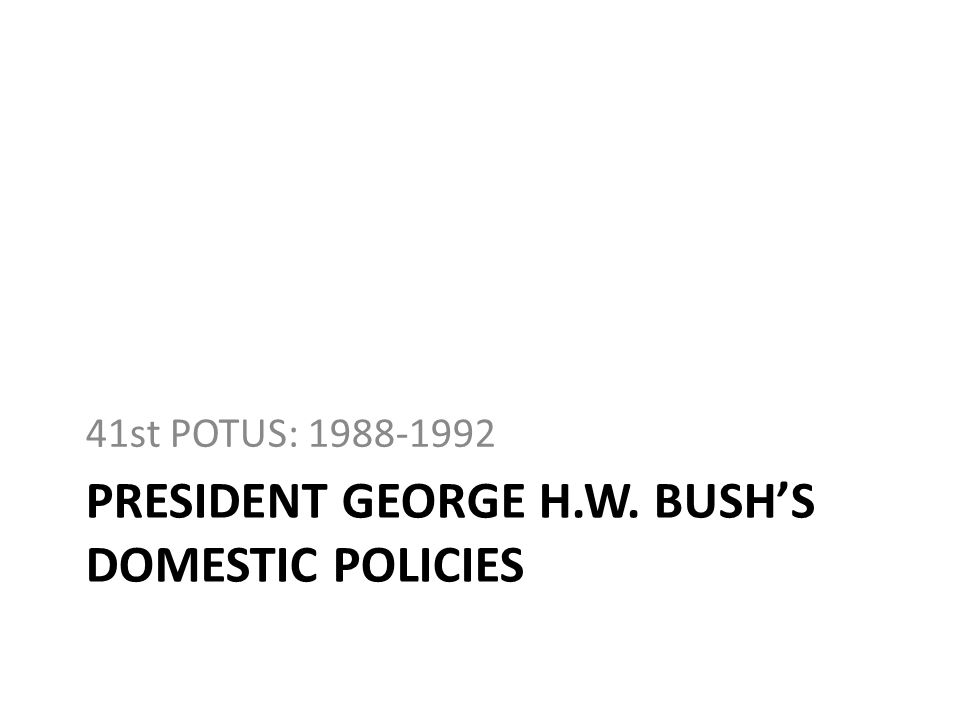 PRESIDENT GEORGE H.W. BUSHS DOMESTIC POLICIES 41st POTUS: 1988-1992