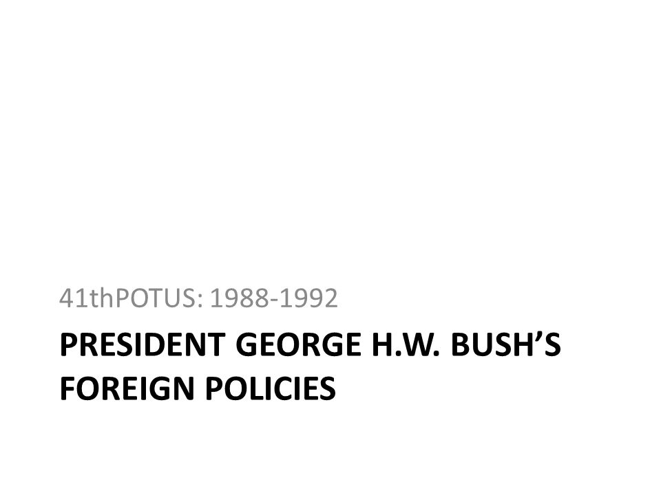 PRESIDENT GEORGE H.W. BUSHS FOREIGN POLICIES 41thPOTUS: 1988-1992