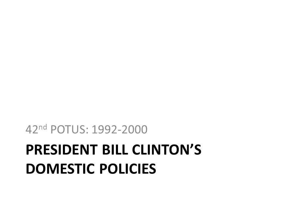 PRESIDENT BILL CLINTONS DOMESTIC POLICIES 42 nd POTUS: 1992-2000