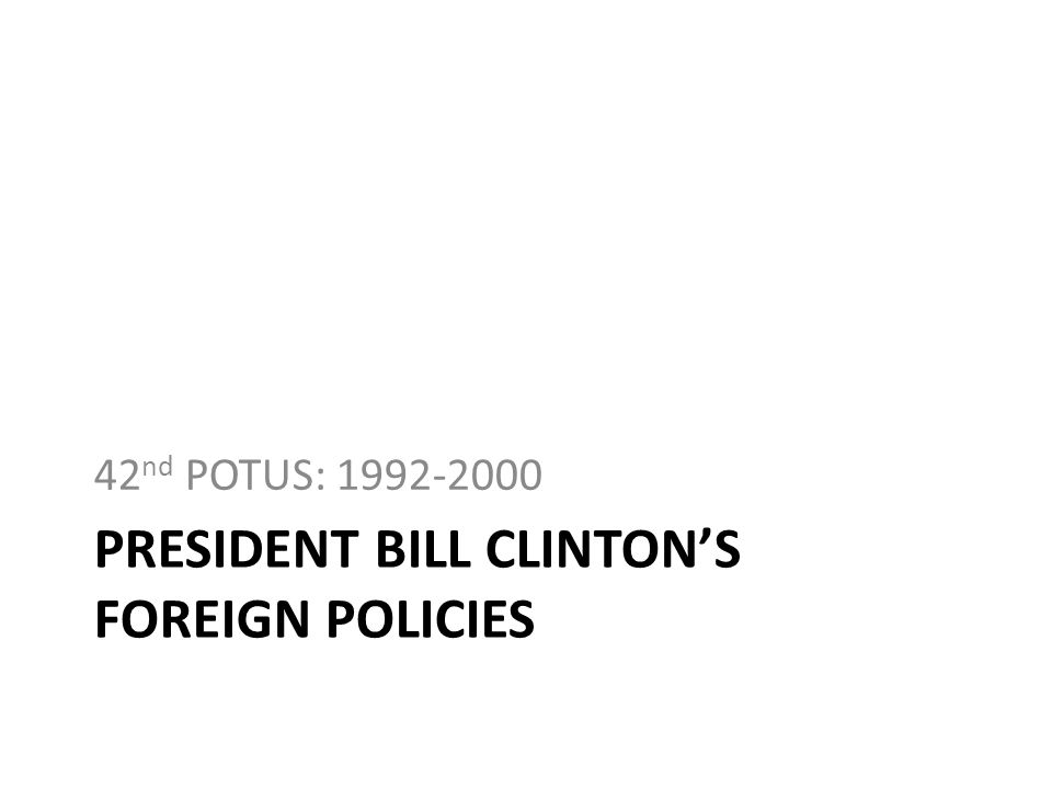 PRESIDENT BILL CLINTONS FOREIGN POLICIES 42 nd POTUS: 1992-2000