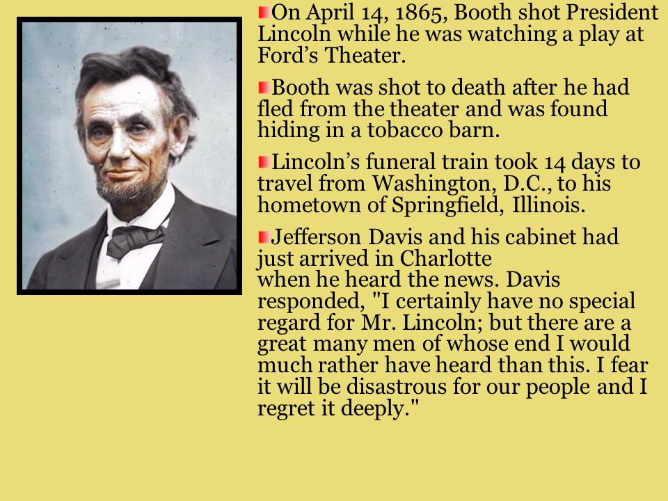 Abraham Lincoln did not live to see the official end of the war. Throughout the winter of 1864–1865, a group of Southern conspirators in Washington, D