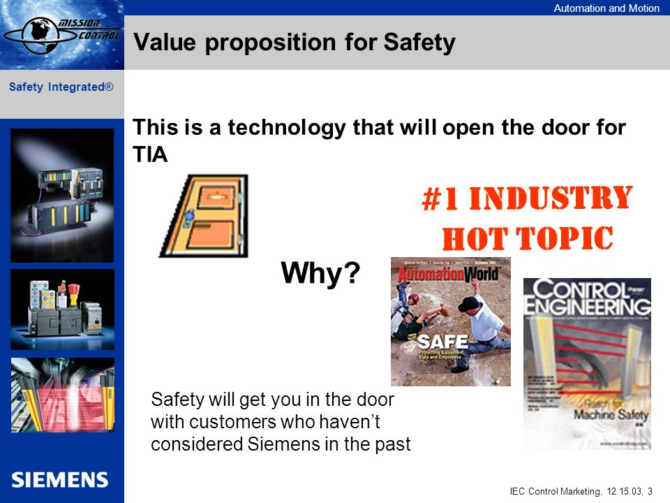 Automation and Motion IEC Control Marketing, 12.15.03, 3 Safety Integrated® Value proposition for Safety This is a technology that will open the door for TIA Why.